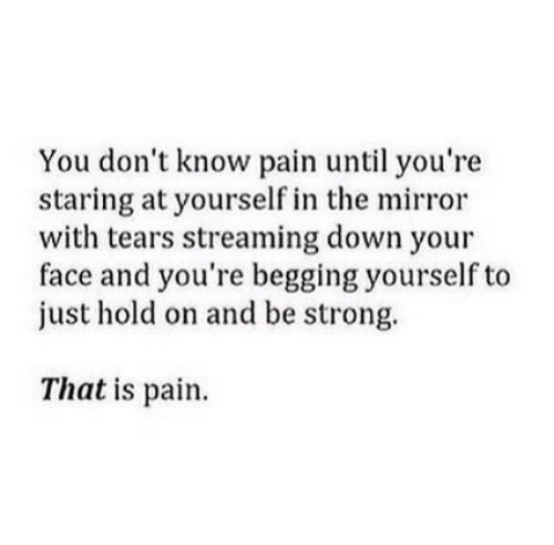 be strong: You don't know pain until you're  staring at yourself in the mirror  with tears streaming down your  face and you're begging yourself to  just hold on and be strong.  That is pain.