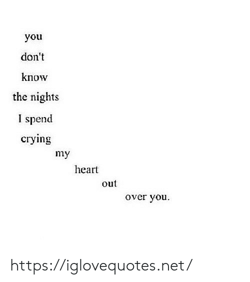 you don't know: you  don't  know  the nights  I spend  сгуying  my  heart  out  over you https://iglovequotes.net/