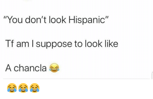 "Memes, 🤖, and Hispanic: ""You don't look Hispanic""  Tf am l suppose to look like  A chancla 😂😂😂"