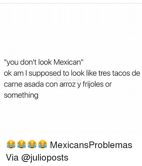 """carne asada: """"you don't look Mexican""""  ok am I supposed to look like tres tacos de  carne asada con arroz y frijoles or  something 😂😂😂😂 MexicansProblemas Via @julioposts"""