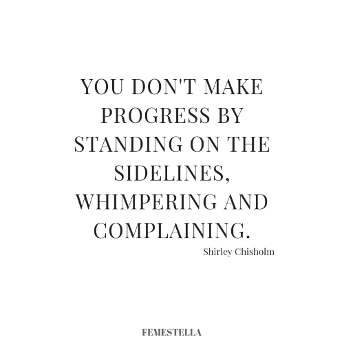 shirley chisholm: YOU DON'T MAKE  PROGRESS BY  STANDING ON THE  SIDELINES,  WHIMPERING AND  COMPLAINING  Shirley Chisholm  FEMESTELLA
