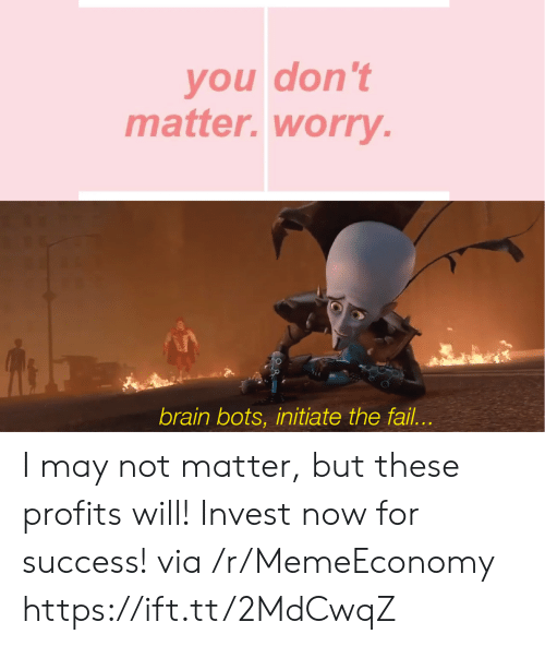 bots: you don't  matter.worry.  brain bots, initiate the fail... I may not matter, but these profits will! Invest now for success! via /r/MemeEconomy https://ift.tt/2MdCwqZ