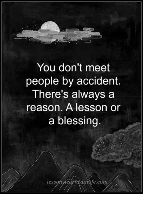 Alwaysed: You don't meet  people by accident.  There's always a  reason. A lesson or  a blessing  less  ntye. CO