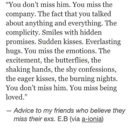 """Advice, Ex's, and Friends: """"You don't miss him. You miss the  company. The fact that you talked  about anything and everything. The  complicity. Smiles with hidden  promises. Sudden kisses. Everlasting  hugs. You miss the emotions. The  excitement, the butterflies, the  shaking hands, the shy confessions,  the eager kisses, the burning nights.  You don't miss him. You miss being  loved.""""  25  -Advice to my friends who believe they  miss their exs. E.B (via a-ionia)"""
