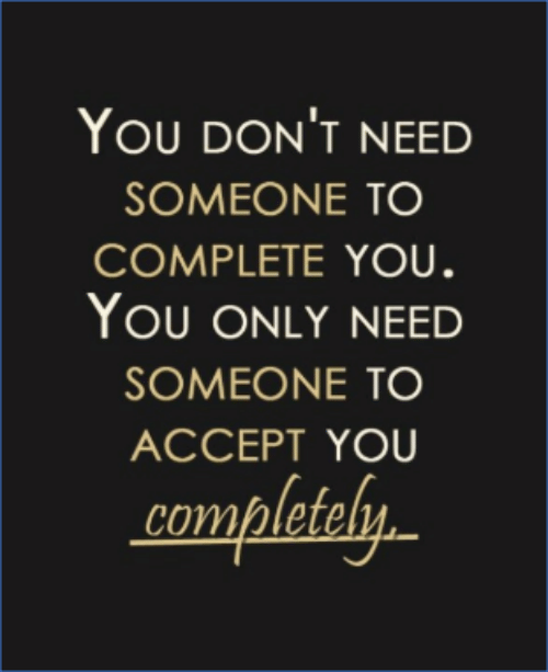 Accept, You, and Someone: YOU DON'T NEED  SOMEONE TO  COMPLETE YOU.  YOU ONLY NEED  SOMEONE TO  ACCEPT YOU  completely