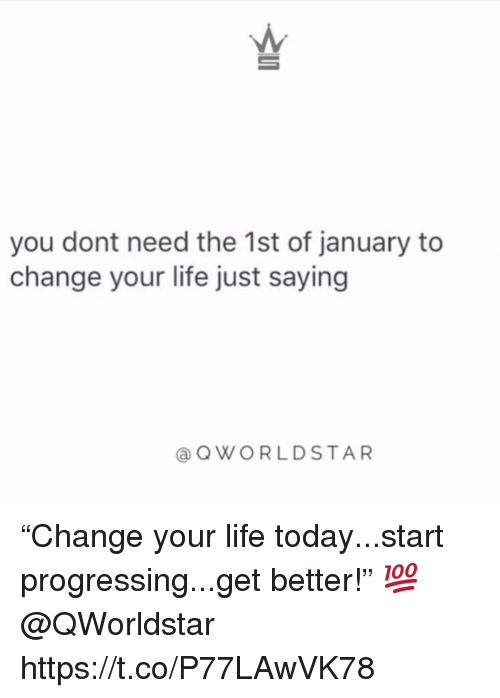 "Life, Today, and Change: you dont need the 1st of january to  change your life just saying  @QWORLDSTAR ""Change your life today...start progressing...get better!"" 💯 @QWorldstar https://t.co/P77LAwVK78"