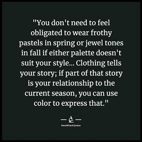 """Express: """"You don't need to feel  obligated to wear frothy  pastels in spring or jewel tones  in fall if either palette doesn't  suit your style... Clothing tells  your story; if part of that story  is your relationship to the  current season, you can use  color to express that.""""  --  bestblackjeans"""