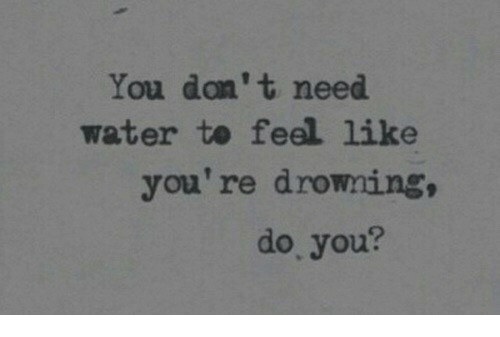 Water, You, and Drowning: You don't need  water te feel like  you're drowning,  do. you?
