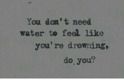 Water, You, and Drowning: You don't need  water te feel like  you're drowning,  do, you?