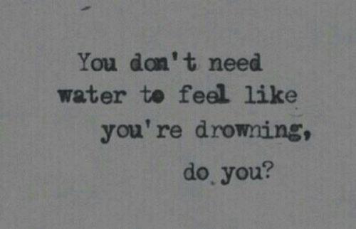 Water, You, and Drowning: You don't need  water to feel like  you're drowning,  do you?
