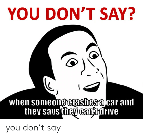 Say When: YOU DON'T SAY?  when someone crashesa car and  they saysthey cantirive you don't say