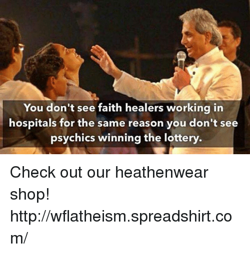 hospitable: You don't see faith healers working in  hospitals for the same reason you don't see  psychics winning the lottery Check out our heathenwear shop! http://wflatheism.spreadshirt.com/