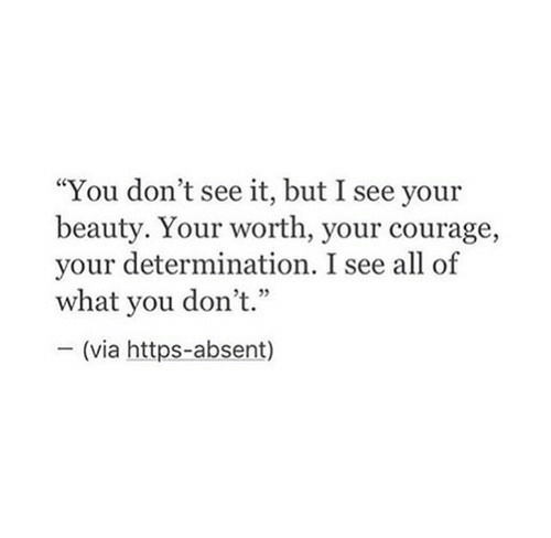 "Absent: ""You don't see it, but I see your  beauty. Your worth, your courage,  your determination. I see all of  what you don't.""  - (via https-absent)"