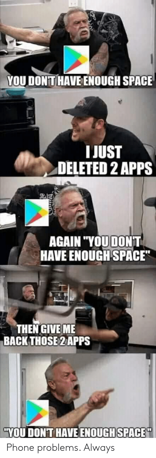 """Phone, Apps, and Space: YOU DONTHAVE ENOUGH SPACE  I JUST  DELETED 2 APPS  AGAIN """"YOU DONT  HAVE ENOUGH SPACE  THEN GIVE ME  BACK THOSE 2 APPS  YOU DONT HAVE ENOUGHSPACE Phone problems. Always"""