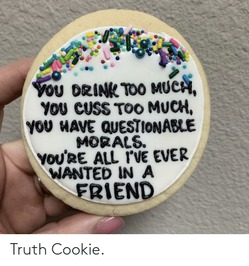 wanted: YoU DRINK TOO MUCH,  YOU CUSS TOO MUCH,  YOU HAVE QUESTIONABLE  MORALS.  YOU'RE ALL I'VE EVER  WANTED IN A  FRIEND Truth Cookie.