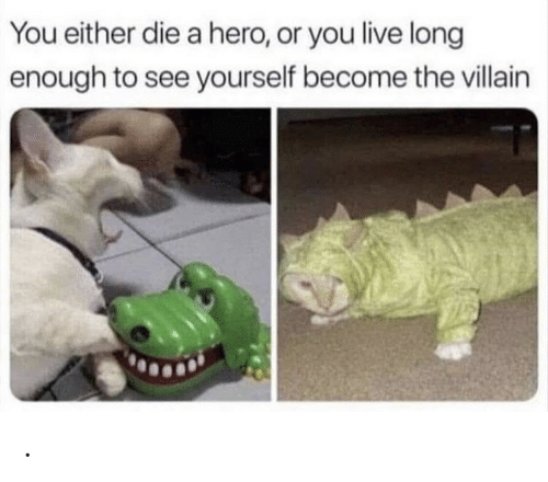Villain: You either die a hero, or you live long  enough to see yourself become the villain .