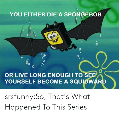 A Spongebob: YOU EITHER DIE A SPONGEBOB  OR LIVE LONG ENOUGH TO S  YOURSELF BECOME A SQUIDWAR srsfunny:So, That's What Happened To This Series