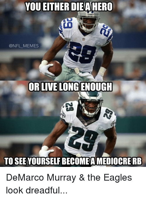 the eagle: YOU EITHER DIE AHERO  @NFL MEMES  OR LIVE LONGENOUGH  TO SEE YOURSELF BECOMEAMEDIOCRERB DeMarco Murray & the Eagles look dreadful...