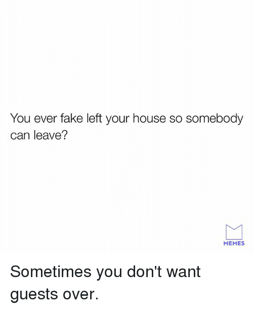 Dank, Fake, and Memes: You ever fake left your house so somebody  can leave?  MEMES Sometimes you don't want guests over.
