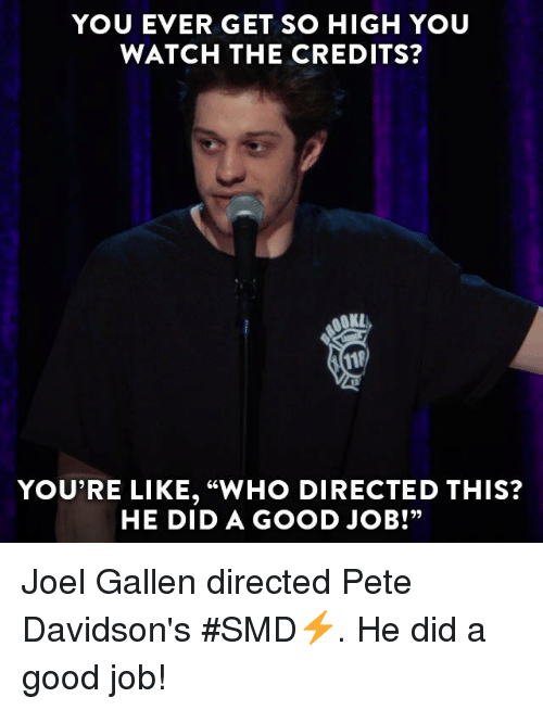 "pete davidson: YOU EVER GET SO HIGH YOU  WATCH THE CREDITS?  YOU'RE LIKE, ""WHO DIRECTED THIS?  HE DID A GOOD JOB!"" Joel Gallen directed Pete Davidson's #SMD⚡️. He did a good job!"