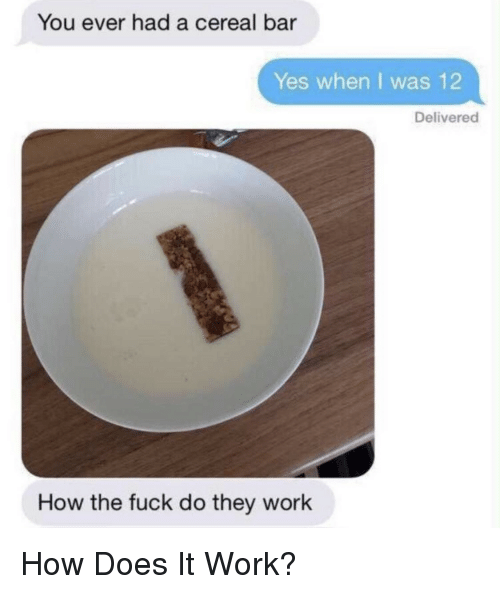 Work, Fuck, and How: You ever had a cereal bar  Yes when I was 12  Delivered  How the fuck do they work How Does It Work?