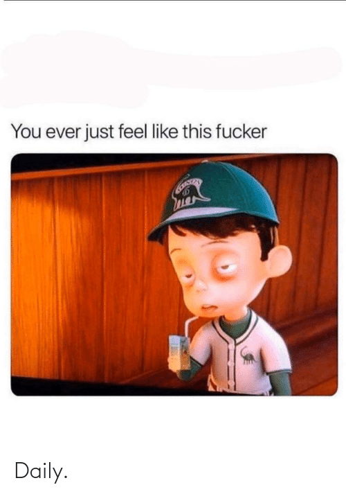 fucker: You ever just feel like this fucker Daily.