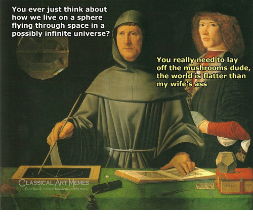Flatter: You ever just think about  how we live on a sphere  flying through space in a  possibly infinite universe?  You really need to lay  off the mushrooms dude,  the world is flatter than  my wife's ass  CLASSICAL ART MEMES  facebook.com/classicalartimemes
