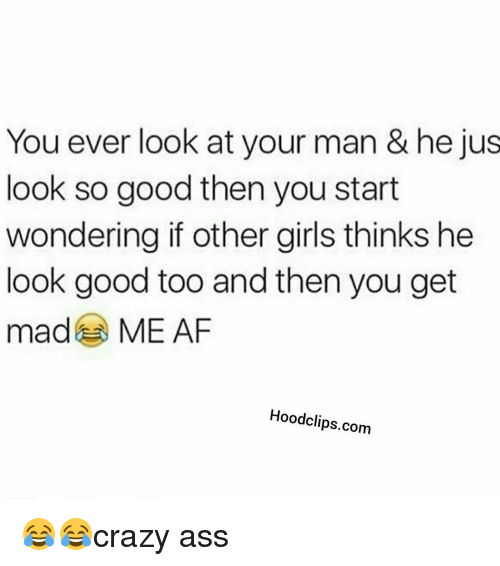 Mã¨Me: You ever look at your man & he jus  look so good then you start  wondering if other girls thinks he  look good too and then you get  ma  ME AF  Hoodclips.com 😂😂crazy ass