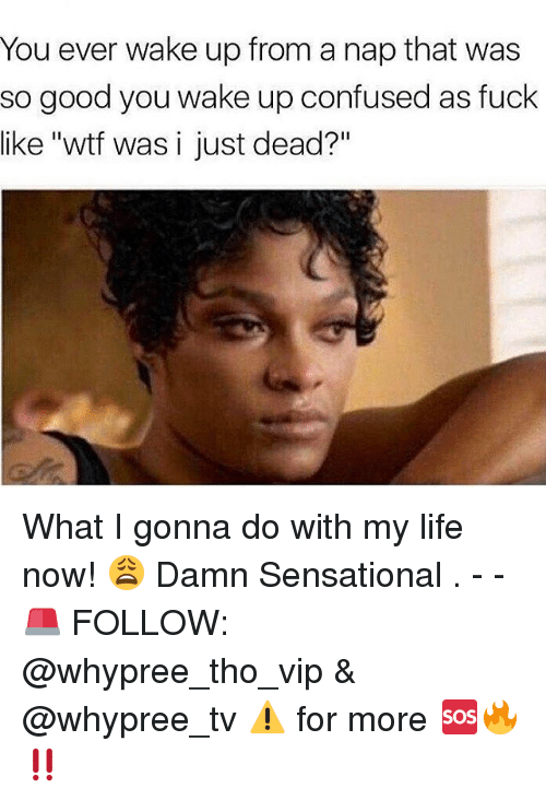 "Waking Up From A Nap: You ever wake up from a nap that was  so good you wake up confused as fuck  like ""wtf was i just dead?"" What I gonna do with my life now! 😩 Damn Sensational . - - 🚨 FOLLOW: @whypree_tho_vip & @whypree_tv ⚠️ for more 🆘🔥‼️"