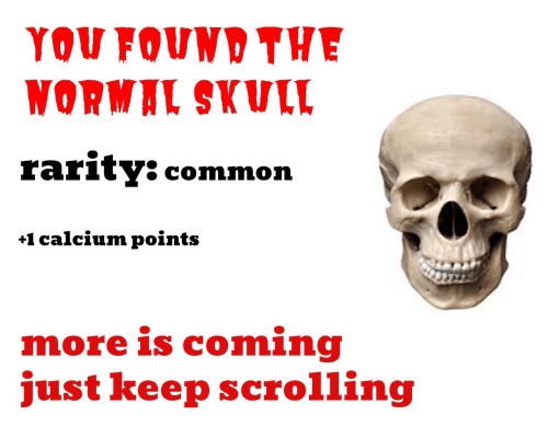 Skull: YOU FOUND THE  WORMAL SKULL  rarity: common  +1 calcium points  more is coming  just keep scrolling