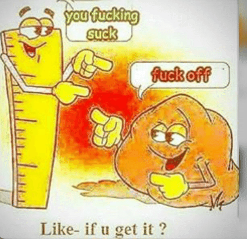 Suckes: you fucking  Suck  fuck  Like- if u get it?