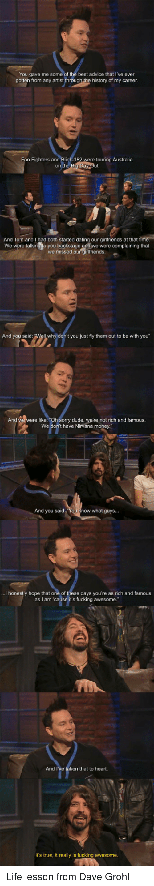 "Advice, Dating, and Dave Grohl: You gave me some of the best advice that I've ever  gotten from any artist through the history of my career  Foo Fighters and Blink-182  were touring Australia  on the  And Tom and I had both started dating our girlfriends at that ti  We were talking to you backstage and we were complaining that  we missed our girlfriends  And you said  t you just fly them out to be with you""  And we were like: ""Oh Sorry dude, we're not rich and famous.  We don't have Nirvana money  And you said You know what guys...  ...I honestly hope that one of these days you're as rich and famous  as I am 'cause it's fucking awesome.""  And I  ken that to heart.  It's true, it really is fucking awesome Life lesson from Dave Grohl"