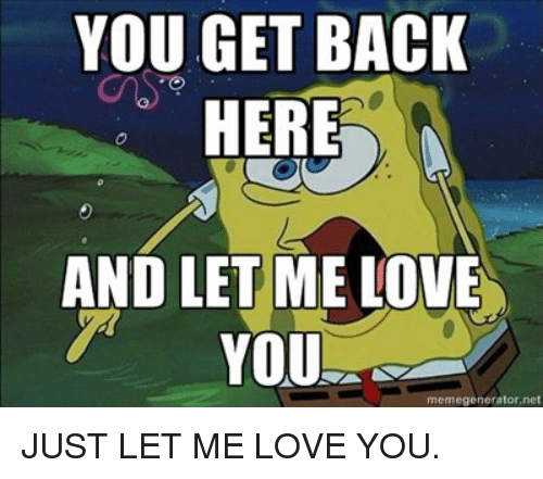 you get back here and let me love you memegenerator ne 7037175 you get back here and let me love you memegeneratorne just let me