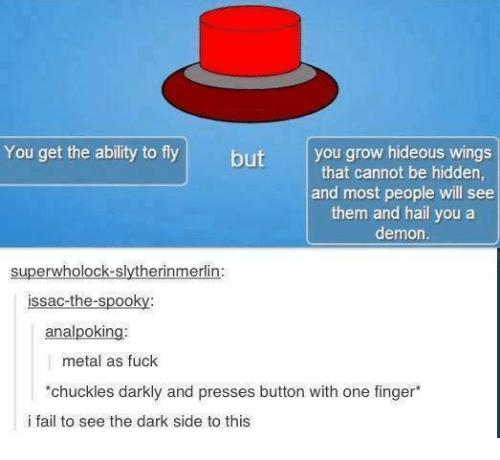 Dank, Fingering, and Wings: You get the ability to fly  but  you grow hideous wings  that cannot be hidden,  and most people will see  them and hail you a  demon.  super wholock-slytherinmerlin:  issac-the-spooky  analpoking.  metal as fuck  *chuckles darkly and presses button with one finger*  i fail to see the dark side to this