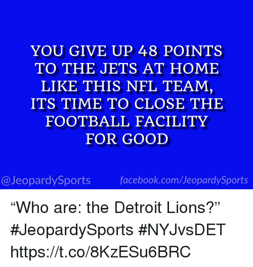 "Detroit, Detroit Lions, and Football: YOU GIVE UP 48 POINTS  TO THE JETS AT HOME  LIKE THIS NFL TEAM,  ITS TIME TO CLOSE THE  FOOTBALL FACILITY  FOR GOOD  @JeopardySportsfacebook.com/JeopardySports ""Who are: the Detroit Lions?"" #JeopardySports #NYJvsDET https://t.co/8KzESu6BRC"