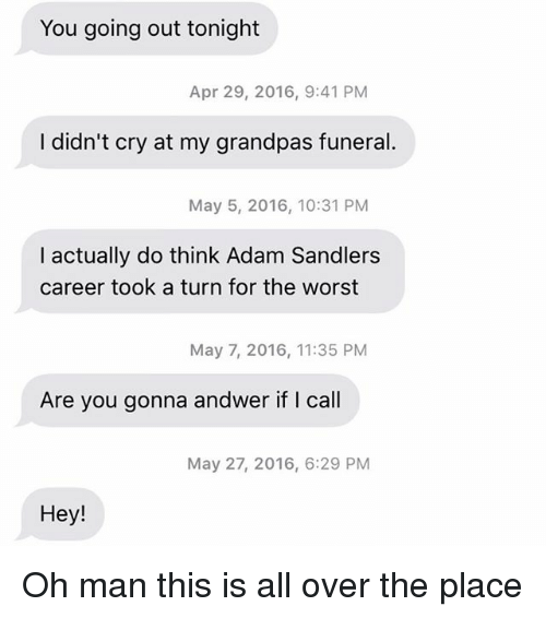 Relationships, Texting, and The Worst: You going out tonight  Apr 29, 2016, 9:41 PM  I didn't cry at my grandpas funeral.  May 5, 2016, 10:31 PM  I actually do think Adam Sandlers  career took a turn for the worst  May 7, 2016, 11:35 PM  Are you gonna andwer if I call  May 27, 2016, 6:29 PM  Hey! Oh man this is all over the place