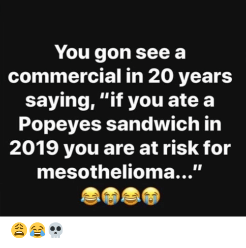 "Hood: You gon see a  commercial in 20 years  saying, ""if you ate a  Popeyes sandwich in  2019 you are at risk for  mesothelioma...' 😩😂💀"