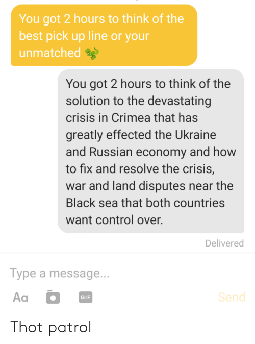 economy: You got 2 hours to think of the  best pick up line or your  unmatched  You got 2 hours to think of the  solution to the devastating  crisis in Crimea that has  greatly effected the Ukraine  and Russian economy and how  to fix and resolve the crisis,  war and land disputes near the  Black sea that both countries  want control over.  Delivered  Туре a message...  Aa  Send  GIF Thot patrol