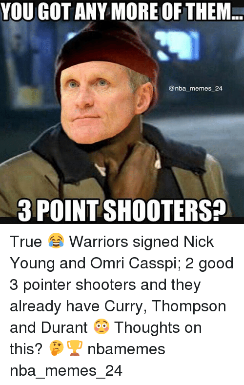 Memes, Nba, and Nick Young: YOU GOT ANY MORE OF THEM  @nba memes 24  3 POINT SHOOTERS? True 😂 Warriors signed Nick Young and Omri Casspi; 2 good 3 pointer shooters and they already have Curry, Thompson and Durant 😳 Thoughts on this? 🤔🏆 nbamemes nba_memes_24