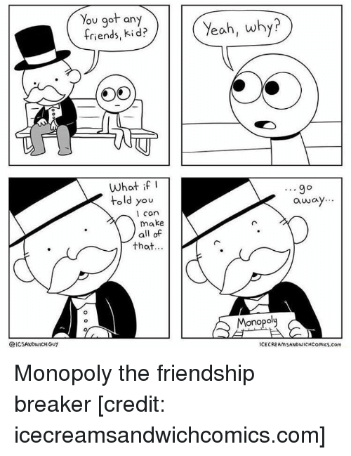 Funny, Monopoly, and Yeah: You got any  r ?  riends, Kid:  Yeah, why?  What if  told you  away...  l can  make  all of  that.  Monopoly  ICSANDWICH GUY  ICECREAMSANDWICHCOMics.com Monopoly the friendship breaker [credit: icecreamsandwichcomics.com]
