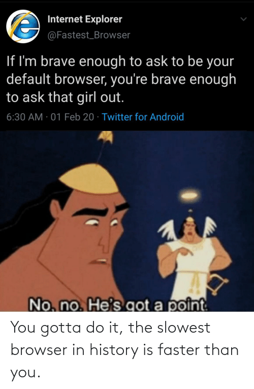 faster: You gotta do it, the slowest browser in history is faster than you.