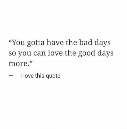 """quote: """"You gotta have the bad days  so you can love the good days  more.""""  05  I love this quote"""