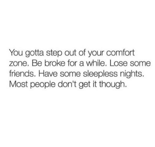 Dont Get It: You gotta step out of your comfort  zone. Be broke for a while. Lose some  friends. Have some sleepless nights.  Most people don't get it though.