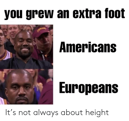 foot: you grew an extra foot  CAVRLI  Americans  Europeans It's not always about height
