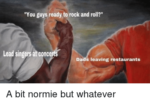 """Restaurants, Normie, and Rock and Roll: """"You guys ready to rock and roll?""""  Lead singers at concerts  Dads leaving restaurants A bit normie but whatever"""