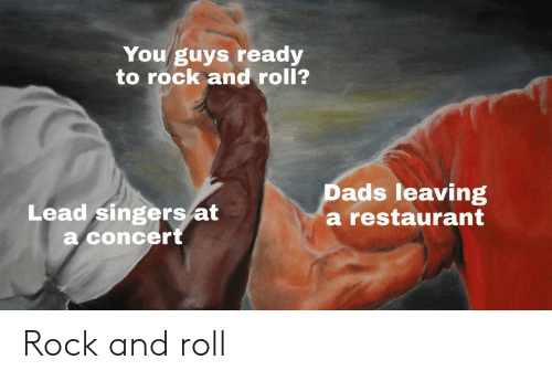 singers: You guys ready  to rock and roll?  Lead singers/at  a concert  Dads leaving  a restaurant Rock and roll
