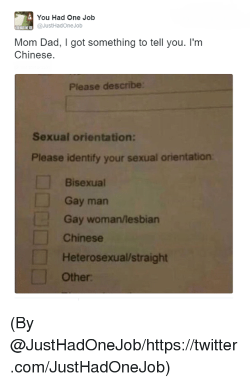 Bisexu: You Had One Job  @JustHad One Job  Mom Dad, got something to tell you. I'm  Chinese.  Please describe  Sexual orientation:  Please identify your sexual orientation  Bisexual  Gay man  Gay woman/lesbian  Chinese  Heterosexualstraight  Other: (By @JustHadOneJob/https://twitter.com/JustHadOneJob)