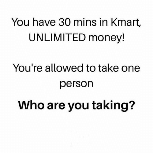 Memes, Money, and Kmart: You have 30 mins in Kmart,  UNLIMITED money!  You're allowed to take one  person  Who are you taking?