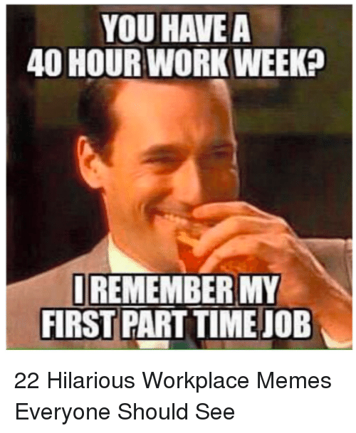 Memes, Time, and Hilarious: YOU HAVE A  40 HOURWORK WEEK?  REMEMBER MY  FIRST PART TIME JOB 22 Hilarious Workplace Memes Everyone Should See