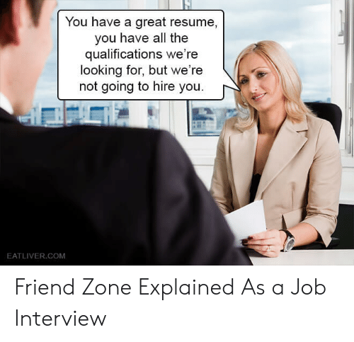 Job interview: You have a great resume,  you have all the  qualifications we're  looking for, but we're  not going to hire you.  EATLIVER.COM Friend Zone Explained As a Job Interview